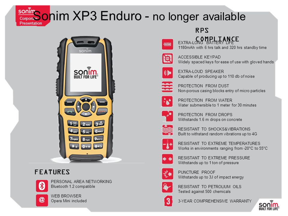Corporate Presentation Sonim XP3 Enduro - no longer available EXTRA-LONG BATTERY LIFE 1180mAh with 6 hrs talk and 320 hrs standby time ACCESSIBLE KEYPAD Widely spaced keys for ease of use with gloved hands EXTRA-LOUD SPEAKER Capable of producing up to 110 db of noise PROTECTION FROM DUST Non-porous casing blocks entry of micro particles PROTECTION FROM WATER Water submersible to 1 meter for 30 minutes PROTECTION FROM DROPS Withstands 1.6 m drops on concrete RESISTANT TO SHOCKS&VIBRATIONS Built to withstand random vibrations up to 4G RESISTANT TO EXTREME TEMPERATURES Works in environments ranging from -20°C to 55°C RESISTANT TO EXTREME PRESSURE Withstands up to 1 ton of pressure PUNCTURE PROOF Withstands up to 3J of impact energy RESISTANT TO PETROLIUM OILS Tested against 500 chemicals 3-YEAR COMPREHENSIVE WARRANTY RPS COMPLIANCE FEATURES PERSONAL AREA NETWORKING Bluetooth 1.2 compatible WEB BROWSER Opera Mini included @
