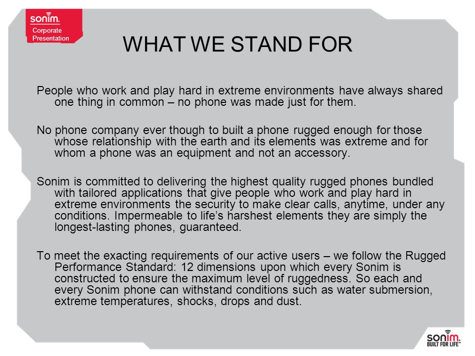 Corporate Presentation WHAT WE STAND FOR People who work and play hard in extreme environments have always shared one thing in common – no phone was made just for them.