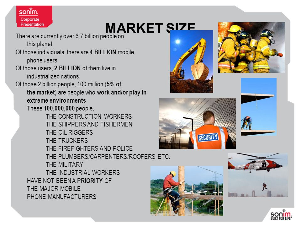 Corporate Presentation MARKET SIZE There are currently over 6.7 billion people on this planet Of those individuals, there are 4 BILLION mobile phone users Of those users, 2 BILLION of them live in industrialized nations Of those 2 billion people, 100 million ( 5% of the market ) are people who work and/or play in extreme environments These 100,000,000 people, THE CONSTRUCTION WORKERS THE SHIPPERS AND FISHERMEN THE OIL RIGGERS THE TRUCKERS THE FIREFIGHTERS AND POLICE THE PLUMBERS/CARPENTERS/ROOFERS ETC.