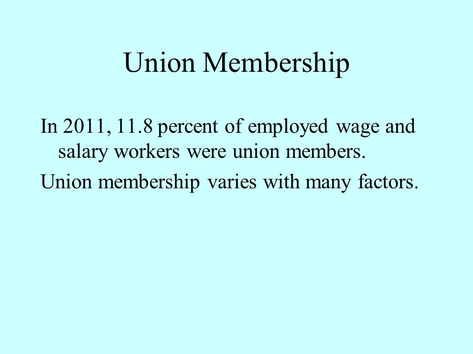 Union Membership In 2011, 11.8 percent of employed wage and salary workers were union members. Union membership varies with many factors.