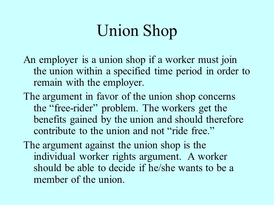 Union Shop An employer is a union shop if a worker must join the union within a specified time period in order to remain with the employer. The argume