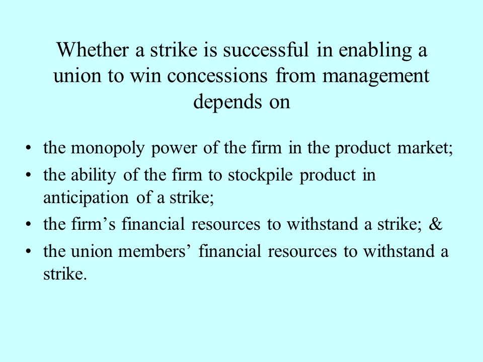 Whether a strike is successful in enabling a union to win concessions from management depends on the monopoly power of the firm in the product market;