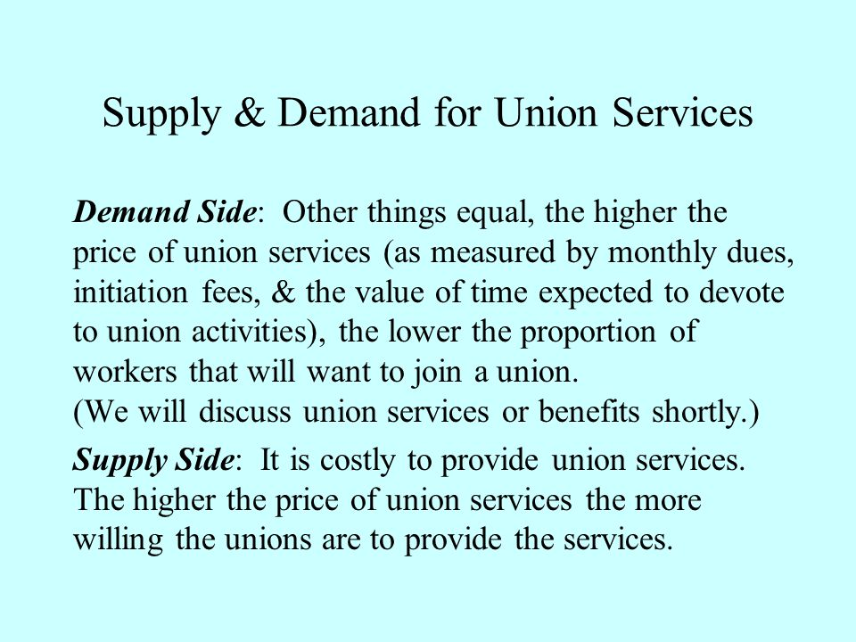 Supply & Demand for Union Services Demand Side: Other things equal, the higher the price of union services (as measured by monthly dues, initiation fe