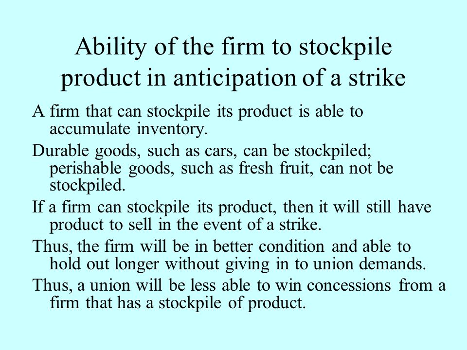 Ability of the firm to stockpile product in anticipation of a strike A firm that can stockpile its product is able to accumulate inventory. Durable go