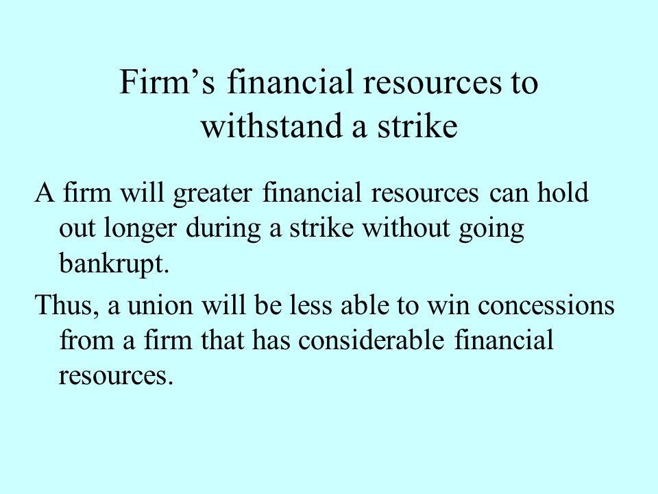 Firm's financial resources to withstand a strike A firm will greater financial resources can hold out longer during a strike without going bankrupt. T