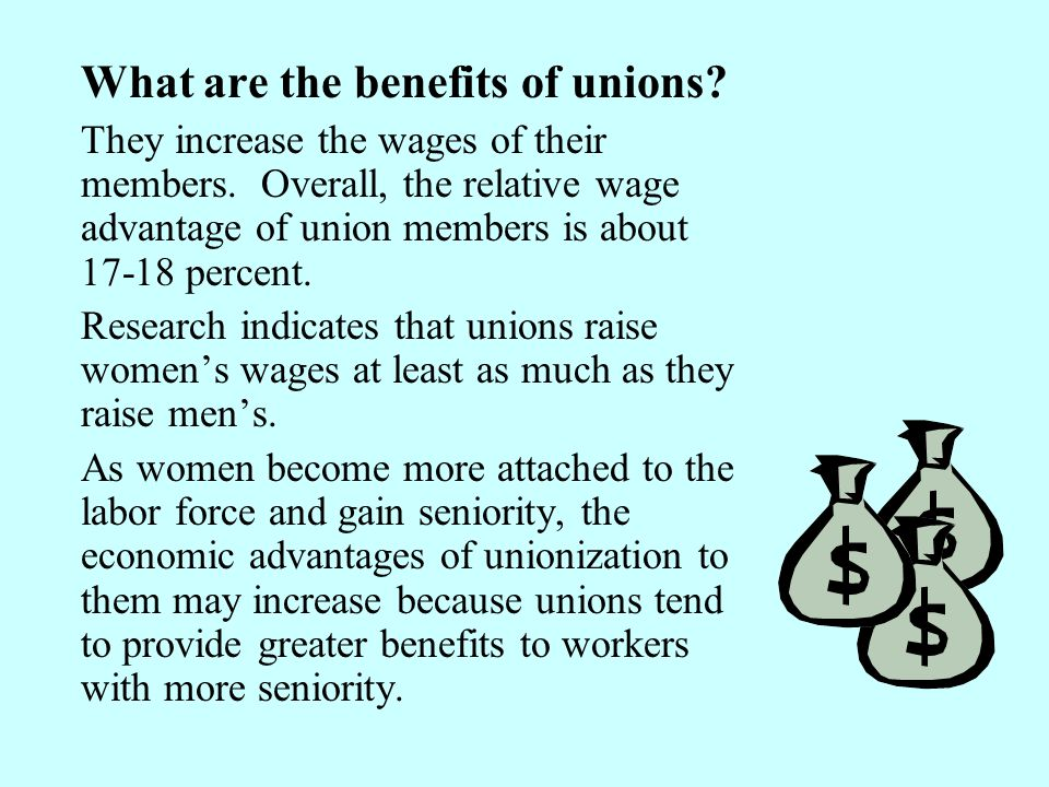 What are the benefits of unions? They increase the wages of their members. Overall, the relative wage advantage of union members is about 17-18 percen