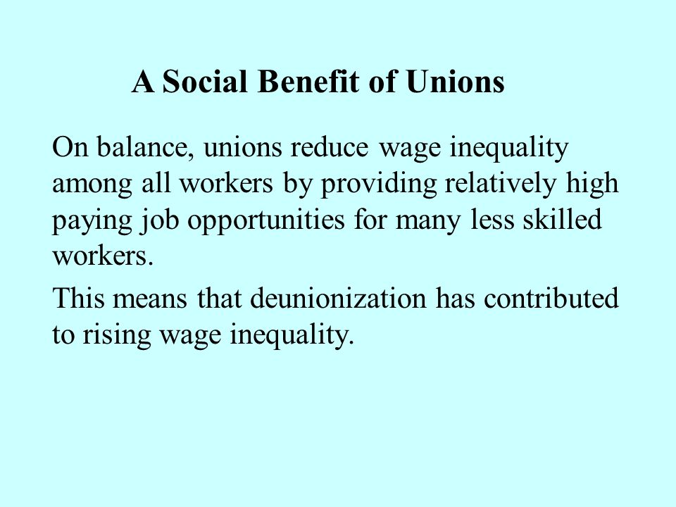 On balance, unions reduce wage inequality among all workers by providing relatively high paying job opportunities for many less skilled workers. This