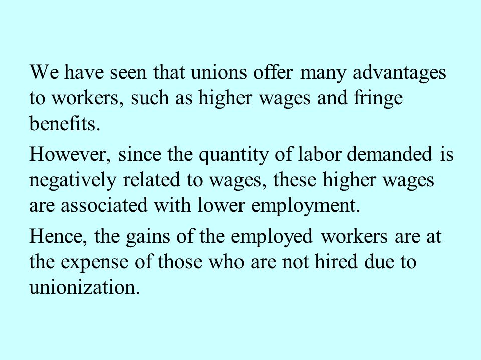 We have seen that unions offer many advantages to workers, such as higher wages and fringe benefits. However, since the quantity of labor demanded is