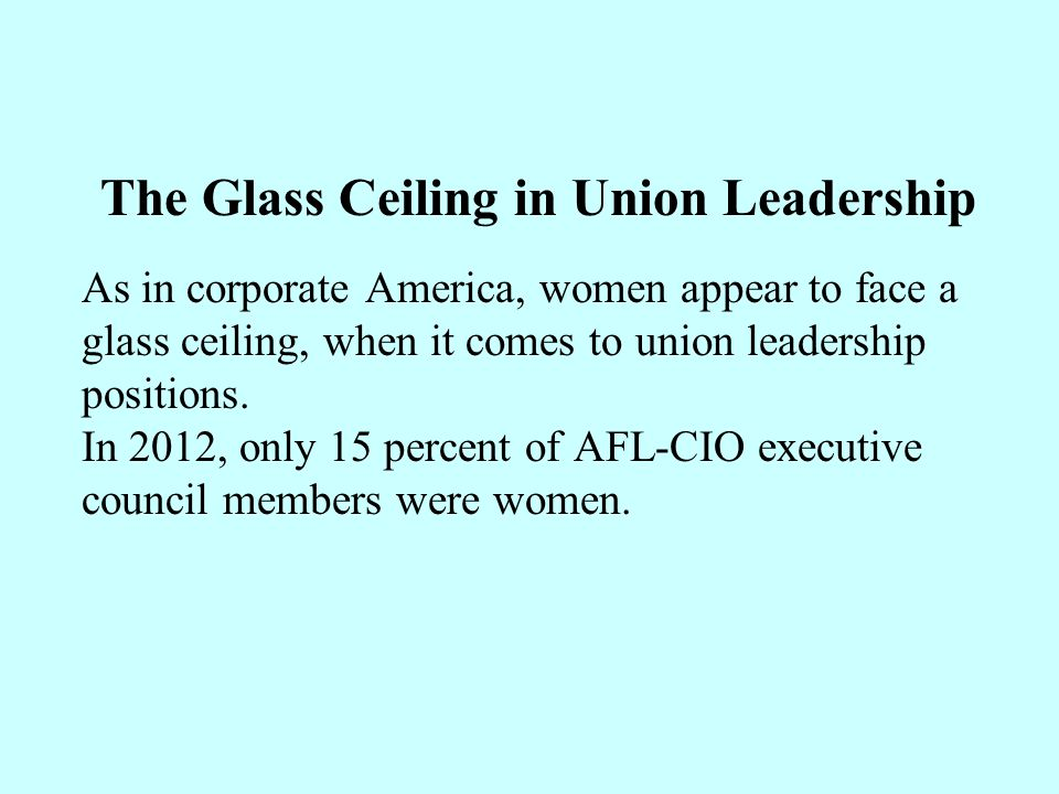 The Glass Ceiling in Union Leadership As in corporate America, women appear to face a glass ceiling, when it comes to union leadership positions. In 2