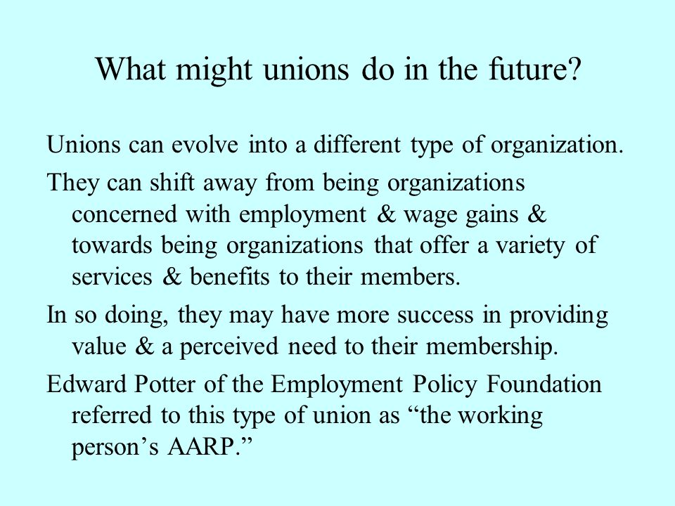 What might unions do in the future? Unions can evolve into a different type of organization. They can shift away from being organizations concerned wi