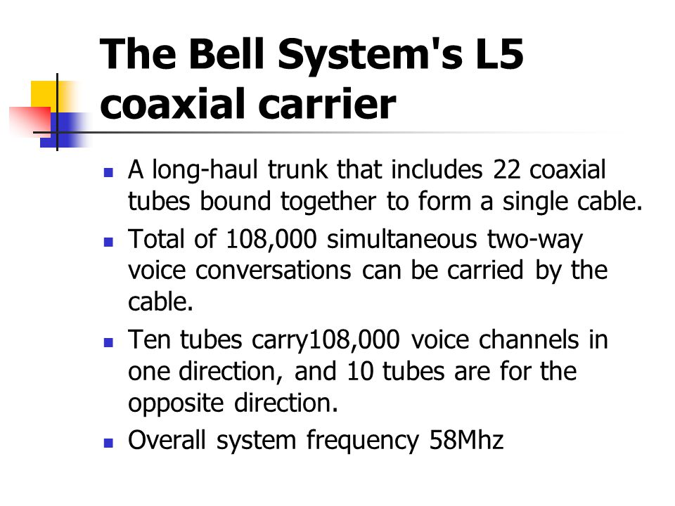 The Bell System s L5 coaxial carrier A long-haul trunk that includes 22 coaxial tubes bound together to form a single cable.