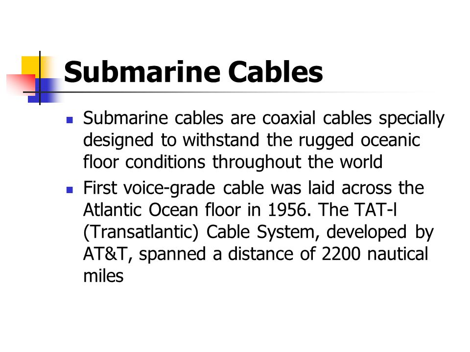 Submarine Cables Submarine cables are coaxial cables specially designed to withstand the rugged oceanic floor conditions throughout the world First voice-grade cable was laid across the Atlantic Ocean floor in 1956.