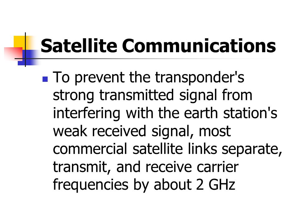 Satellite Communications To prevent the transponder s strong transmitted signal from interfering with the earth station s weak received signal, most commercial satellite links separate, transmit, and receive carrier frequencies by about 2 GHz