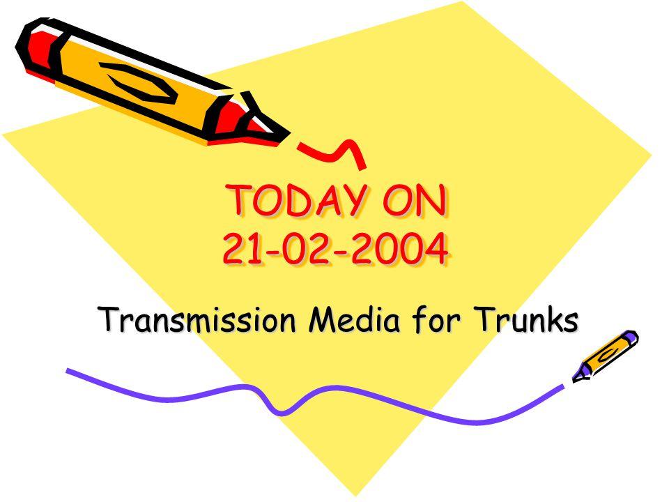 TODAY ON 21-02-2004 Transmission Media for Trunks