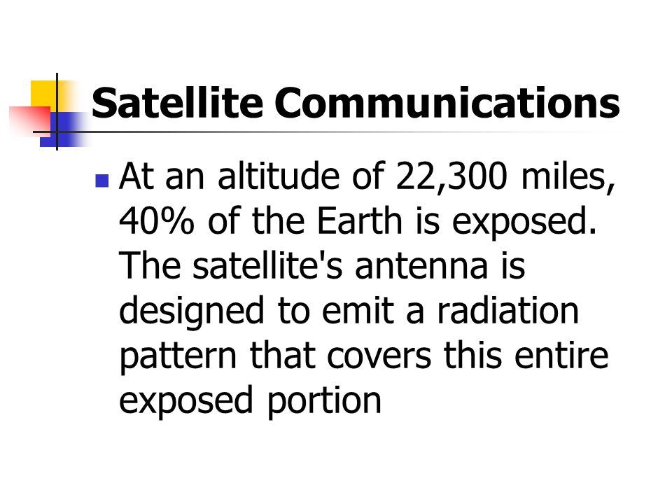 Satellite Communications At an altitude of 22,300 miles, 40% of the Earth is exposed.