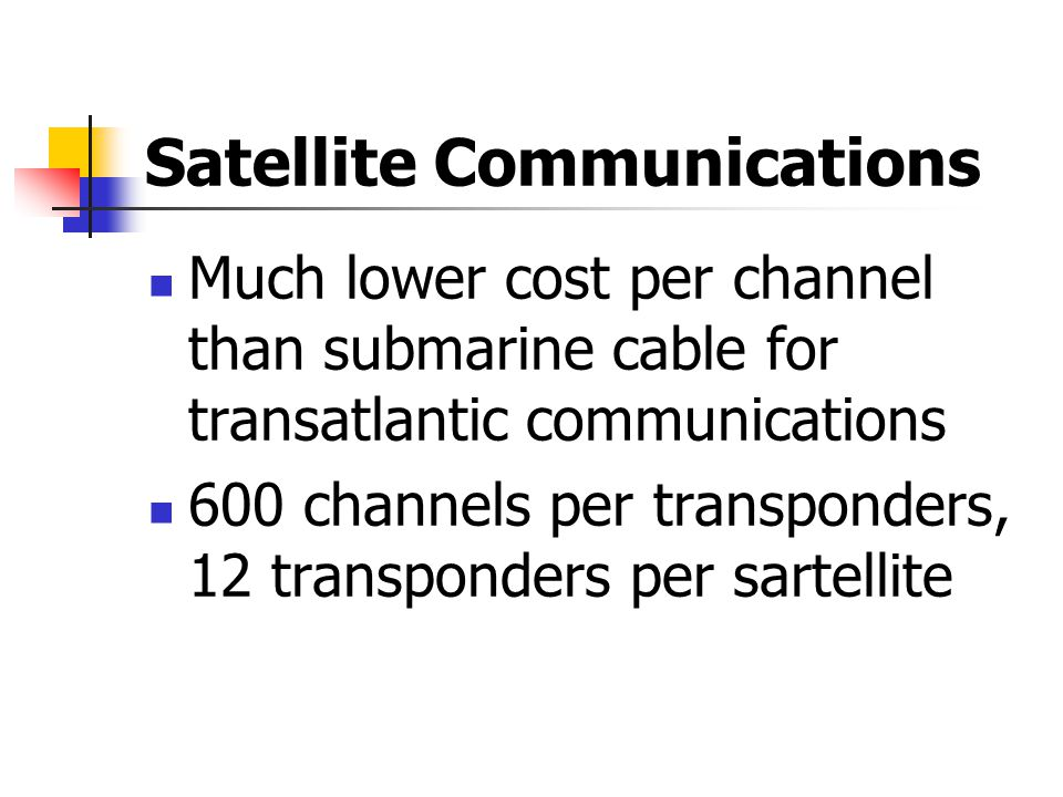 Satellite Communications Much lower cost per channel than submarine cable for transatlantic communications 600 channels per transponders, 12 transponders per sartellite