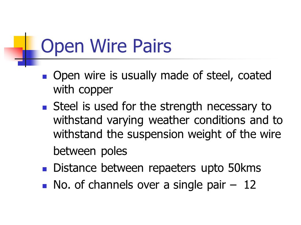 Open Wire Pairs Open wire is usually made of steel, coated with copper Steel is used for the strength necessary to withstand varying weather conditions and to withstand the suspension weight of the wire between poles Distance between repaeters upto 50kms No.