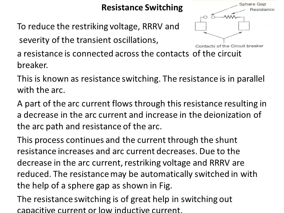 Resistance Switching To reduce the restriking voltage, RRRV and severity of the transient oscillations, a resistance is connected across the contacts of the circuit breaker.