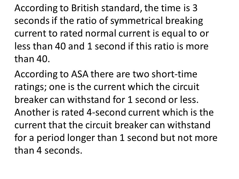According to British standard, the time is 3 seconds if the ratio of symmetrical breaking current to rated normal current is equal to or less than 40 and 1 second if this ratio is more than 40.
