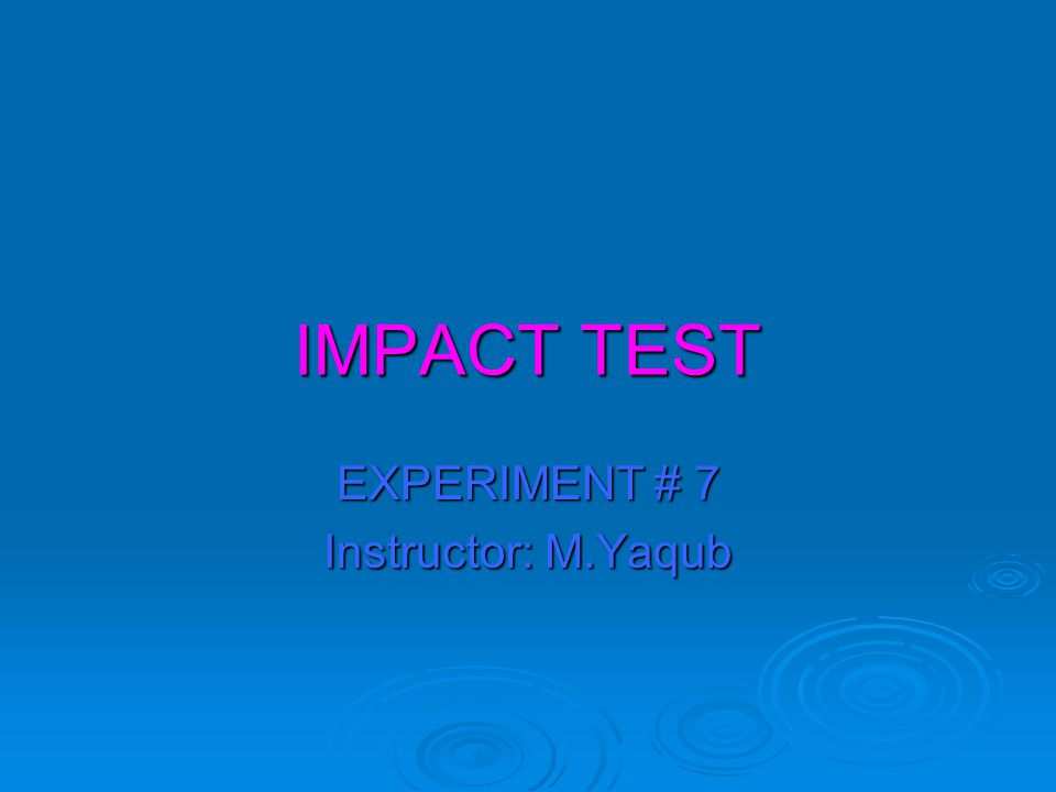 IMPACT TEST EXPERIMENT # 7 Instructor: M.Yaqub