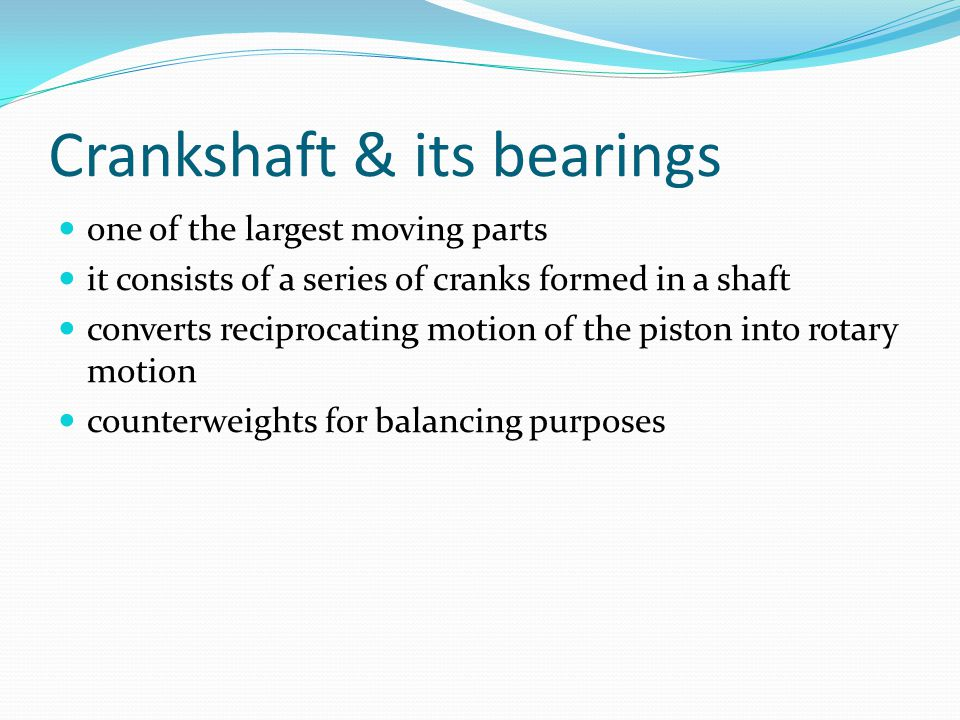 Crankshaft & its bearings one of the largest moving parts it consists of a series of cranks formed in a shaft converts reciprocating motion of the piston into rotary motion counterweights for balancing purposes