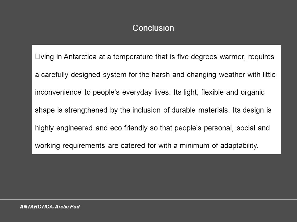 ANTARCTICA- Arctic Pod Conclusion Living in Antarctica at a temperature that is five degrees warmer, requires a carefully designed system for the harsh and changing weather with little inconvenience to people's everyday lives.