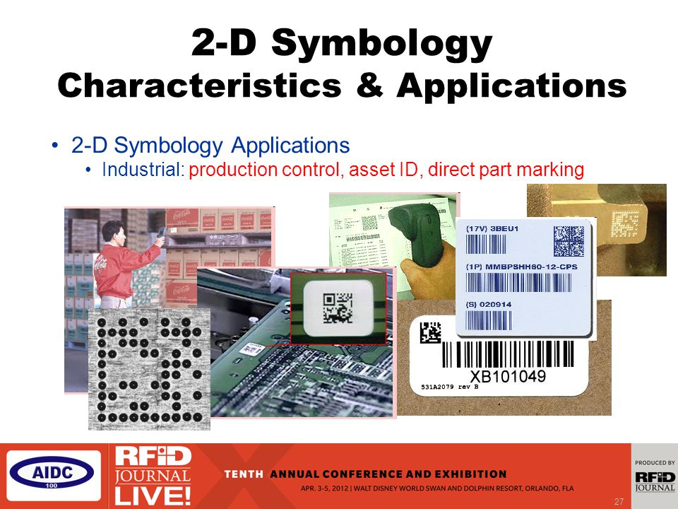 27 2-D Symbology Applications Industrial: production control, asset ID, direct part marking 2-D Symbology Characteristics & Applications