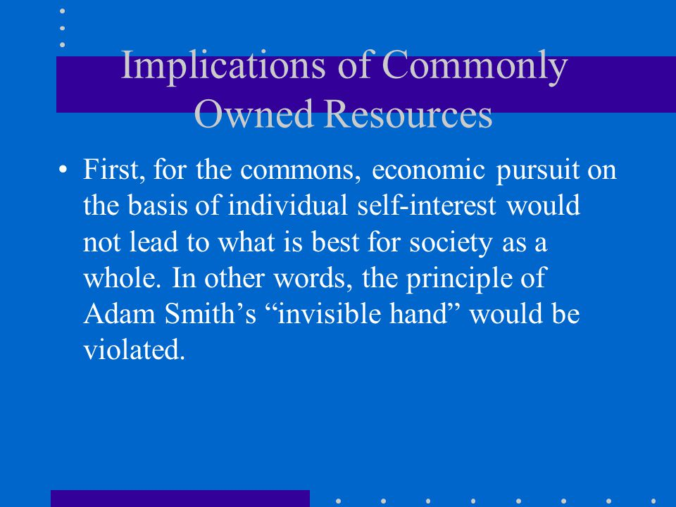 Implications of Commonly Owned Resources First, for the commons, economic pursuit on the basis of individual self-interest would not lead to what is best for society as a whole.