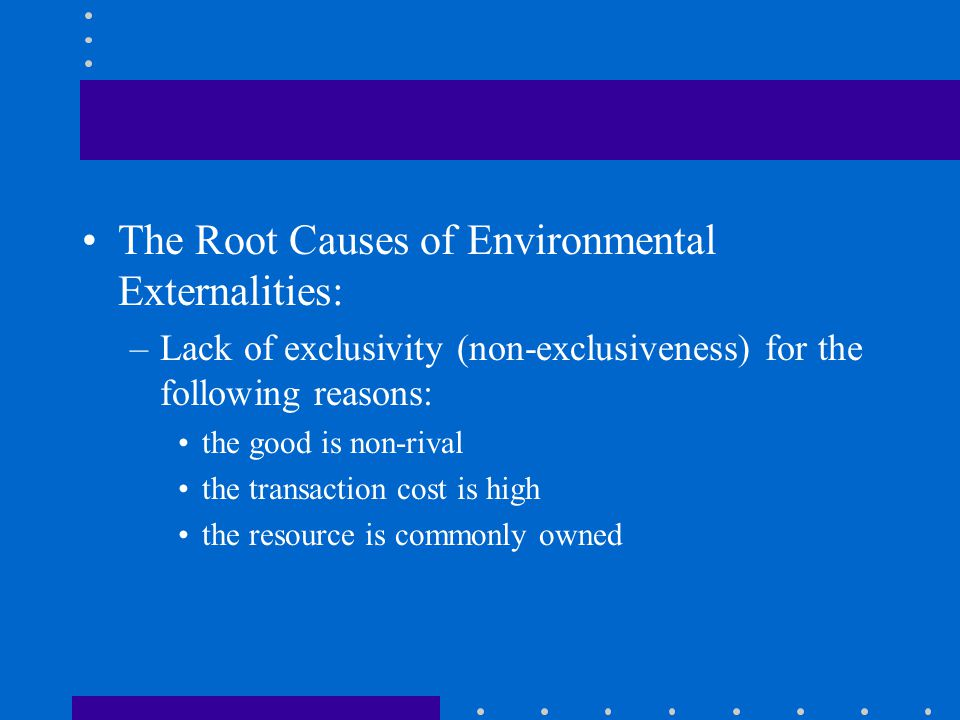 The Root Causes of Environmental Externalities: –Lack of exclusivity (non-exclusiveness) for the following reasons: the good is non-rival the transaction cost is high the resource is commonly owned