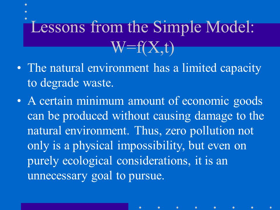 Lessons from the Simple Model: W=f(X,t) The natural environment has a limited capacity to degrade waste.