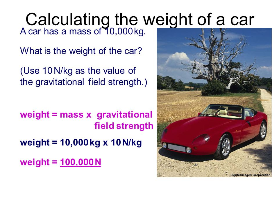 Calculating the weight of a car A car has a mass of 10,000 kg.