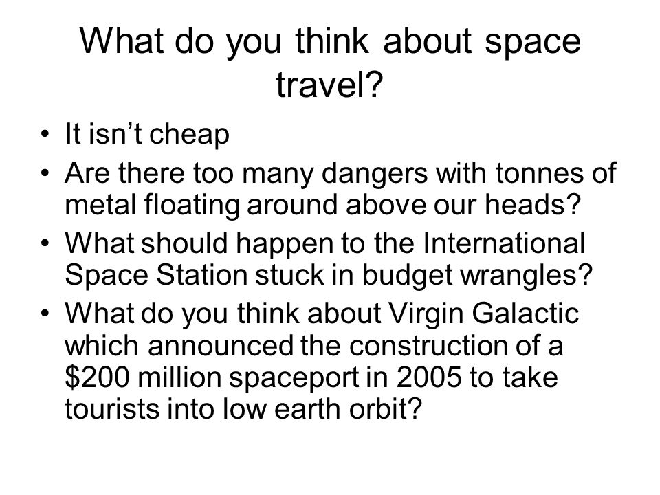 What do you think about space travel? It isn't cheap Are there too many dangers with tonnes of metal floating around above our heads? What should happ
