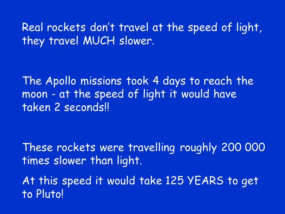 Real rockets don't travel at the speed of light, they travel MUCH slower. The Apollo missions took 4 days to reach the moon - at the speed of light it