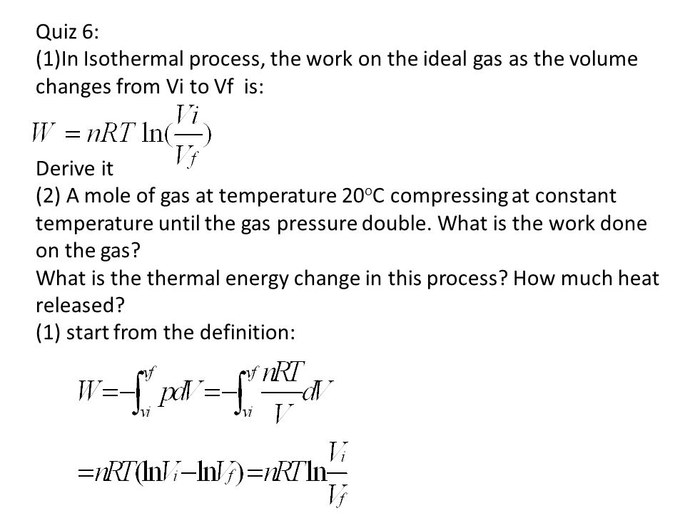 Quiz 6: (1)In Isothermal process, the work on the ideal gas as the volume changes from Vi to Vf is: Derive it (2) A mole of gas at temperature 20 o C