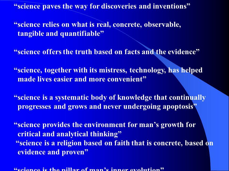 science paves the way for discoveries and inventions science relies on what is real, concrete, observable, tangible and quantifiable science offers the truth based on facts and the evidence science, together with its mistress, technology, has helped made lives easier and more convenient science is a systematic body of knowledge that continually progresses and grows and never undergoing apoptosis science provides the environment for man's growth for critical and analytical thinking science is a religion based on faith that is concrete, based on evidence and proven science is the pillar of man's inner evolution