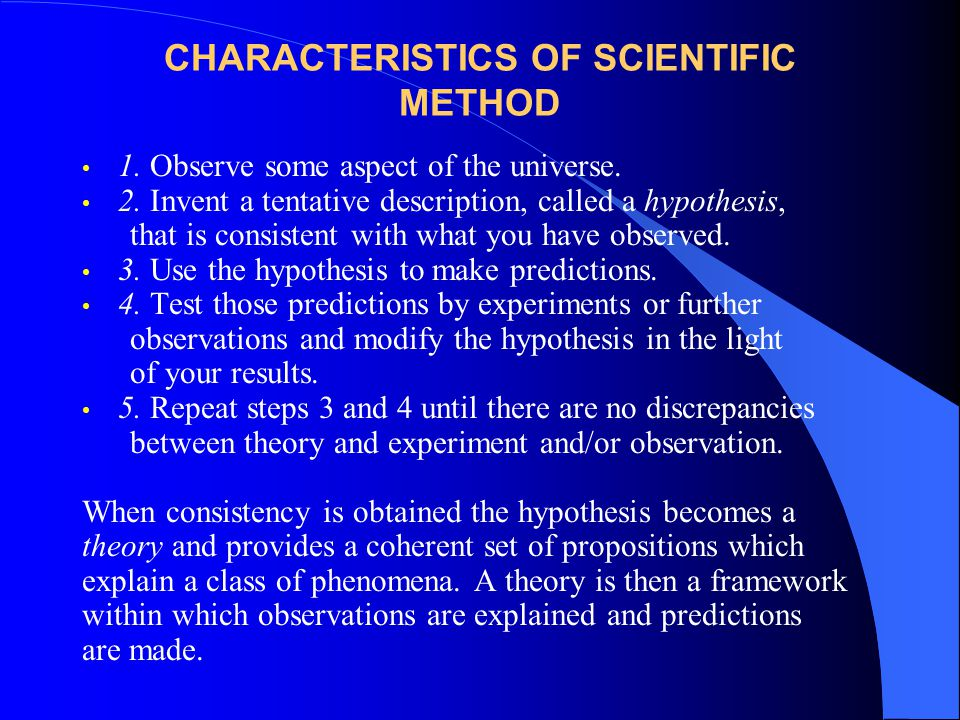 CHARACTERISTICS OF SCIENTIFIC METHOD 1.Observe some aspect of the universe.