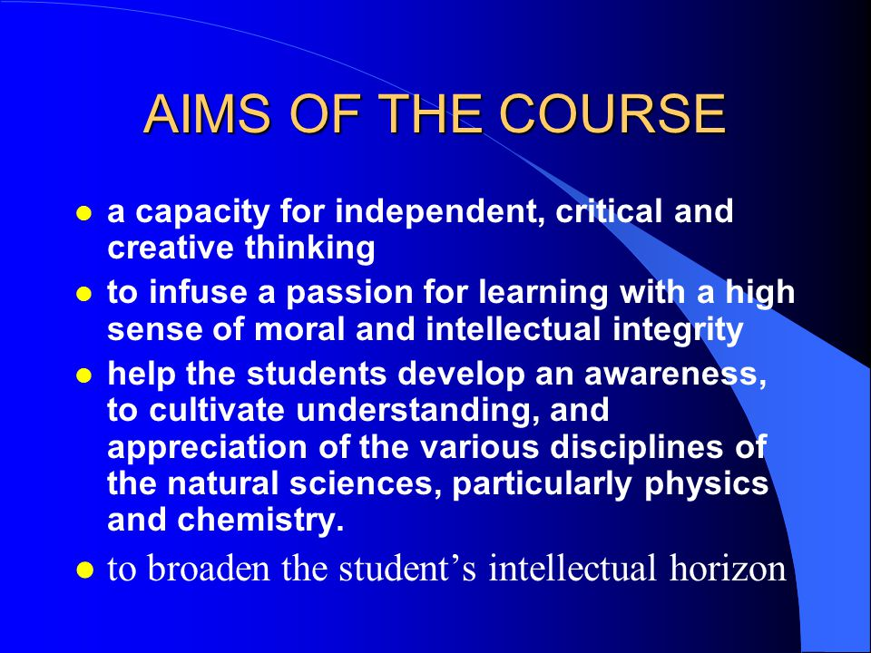AIMS OF THE COURSE l a capacity for independent, critical and creative thinking l to infuse a passion for learning with a high sense of moral and intellectual integrity l help the students develop an awareness, to cultivate understanding, and appreciation of the various disciplines of the natural sciences, particularly physics and chemistry.