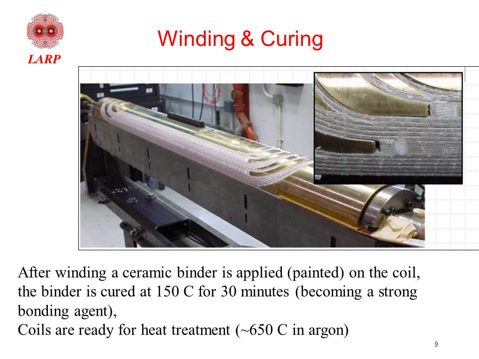 9 Winding & Curing After winding a ceramic binder is applied (painted) on the coil, the binder is cured at 150 C for 30 minutes (becoming a strong bonding agent), Coils are ready for heat treatment (~650 C in argon)