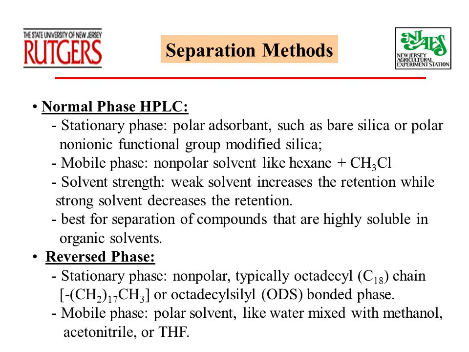 Separation Methods Normal Phase HPLC: - Stationary phase: polar adsorbant, such as bare silica or polar nonionic functional group modified silica; - M