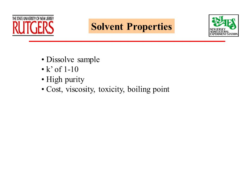 Solvent Properties Dissolve sample k' of 1-10 High purity Cost, viscosity, toxicity, boiling point