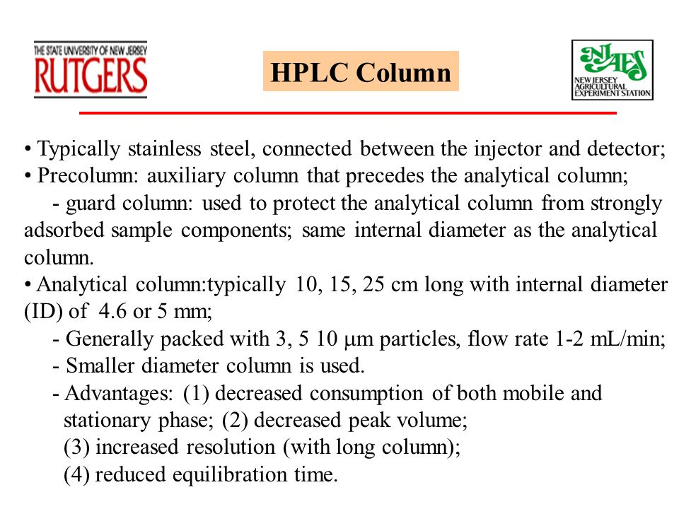 HPLC Column Typically stainless steel, connected between the injector and detector; Precolumn: auxiliary column that precedes the analytical column; -
