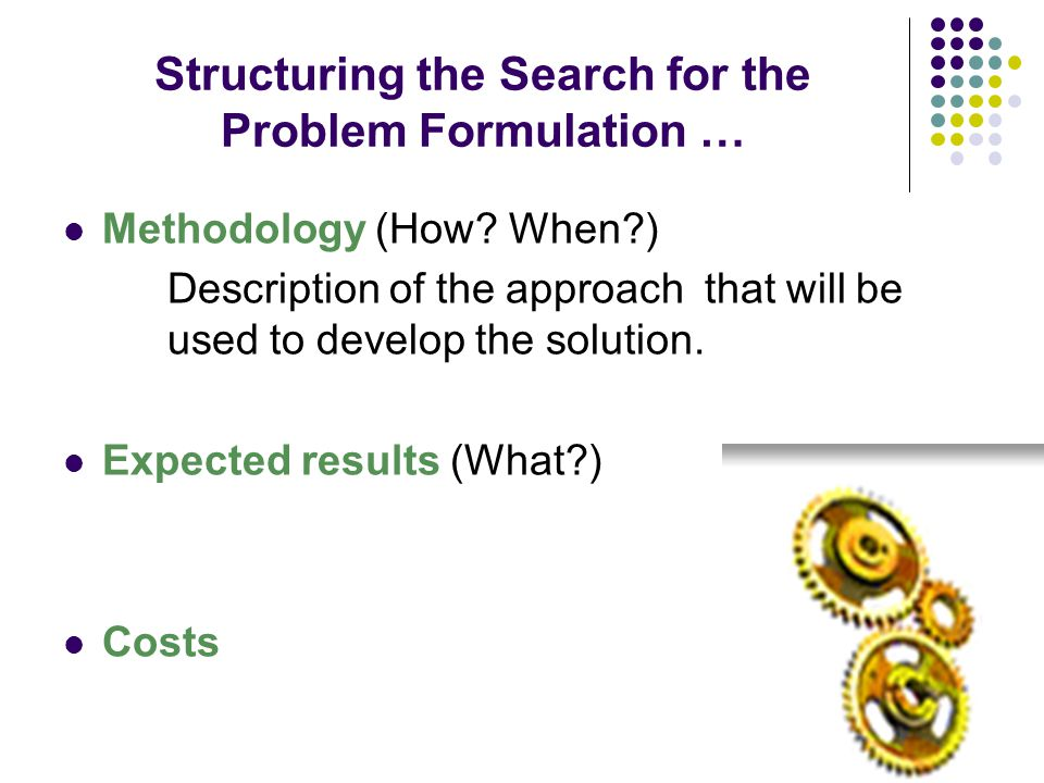 Structuring the Search for the Problem Formulation … Methodology (How? When?) Description of the approach that will be used to develop the solution. E