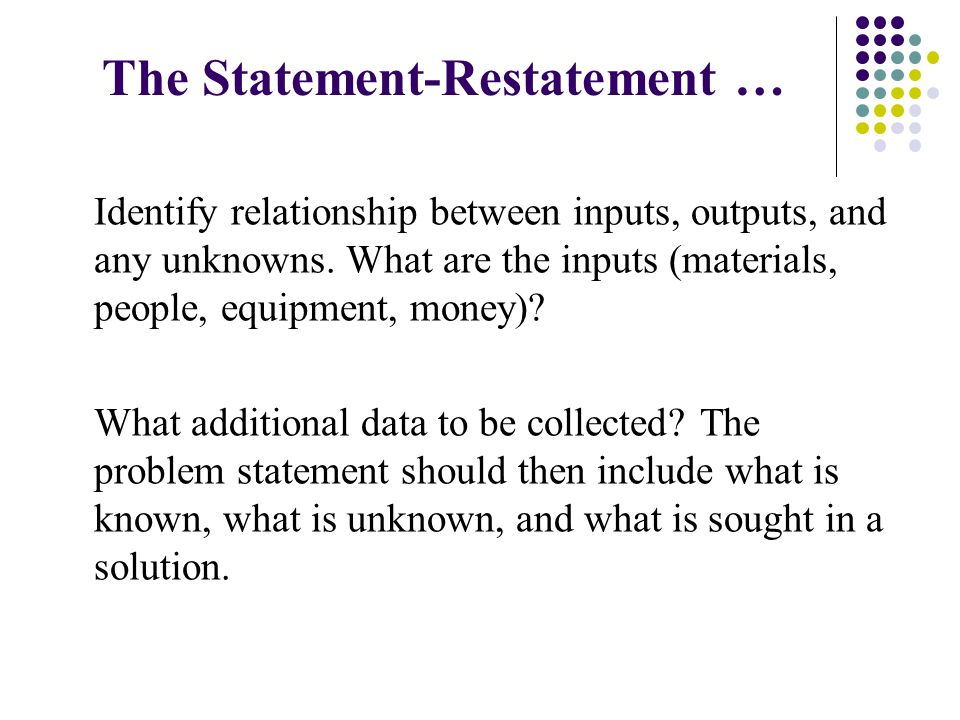 The Statement-Restatement … Identify relationship between inputs, outputs, and any unknowns. What are the inputs (materials, people, equipment, money)