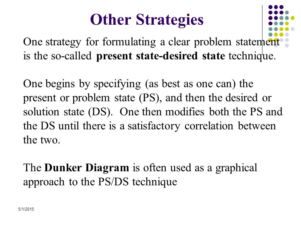 5/1/2015 Other Strategies One strategy for formulating a clear problem statement is the so-called present state-desired state technique. One begins by