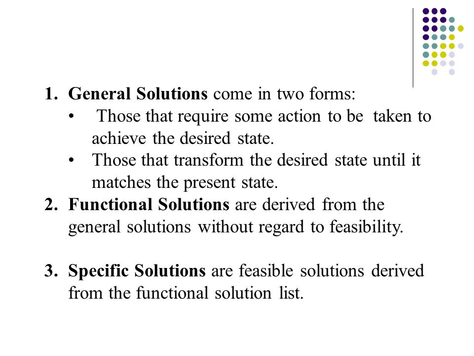 1.General Solutions come in two forms: Those that require some action to be taken to achieve the desired state. Those that transform the desired state