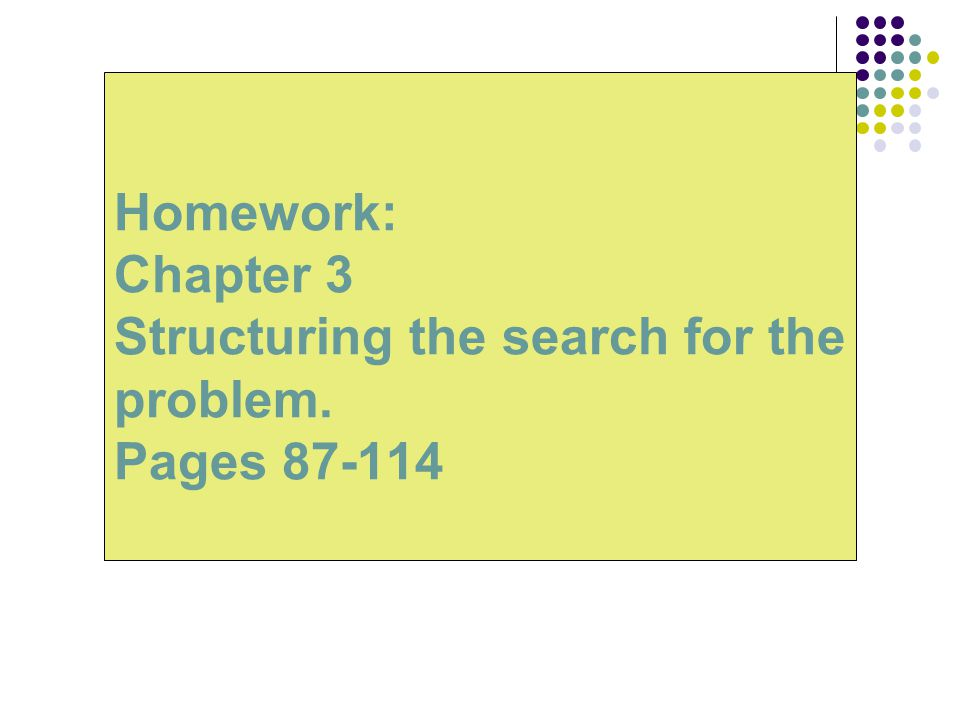 Homework: Chapter 3 Structuring the search for the problem. Pages 87-114