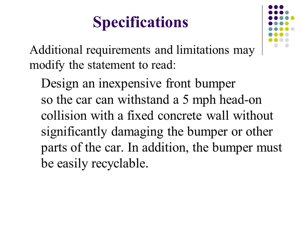 Specifications Additional requirements and limitations may modify the statement to read: Design an inexpensive front bumper so the car can withstand a