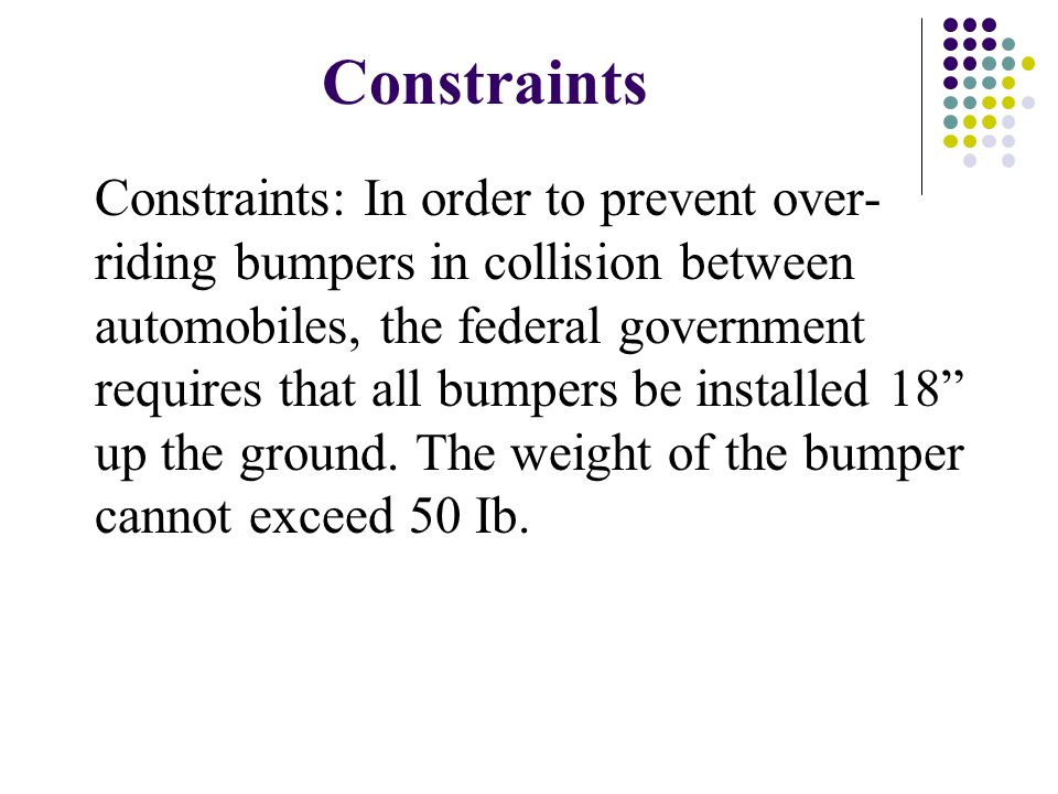 Constraints Constraints: In order to prevent over- riding bumpers in collision between automobiles, the federal government requires that all bumpers b