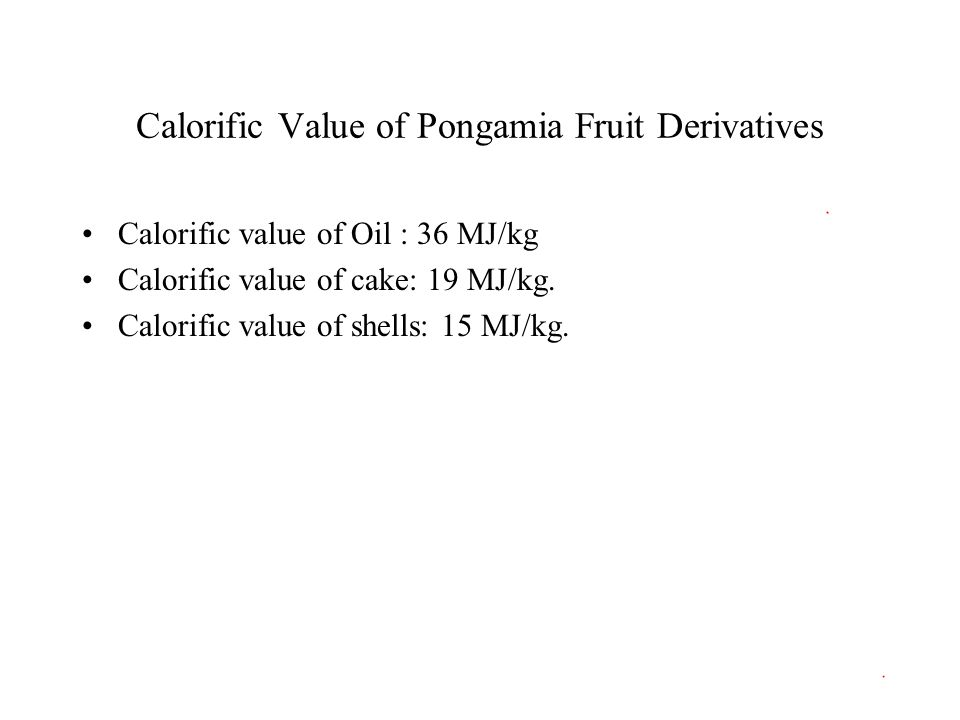Calorific Value of Pongamia Fruit Derivatives Calorific value of Oil : 36 MJ/kg Calorific value of cake: 19 MJ/kg. Calorific value of shells: 15 MJ/kg