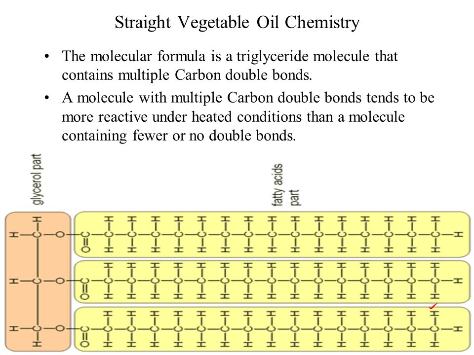 Straight Vegetable Oil Chemistry The molecular formula is a triglyceride molecule that contains multiple Carbon double bonds.